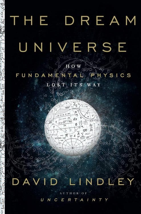 The Dream Universe: How Fundamental Physics Lost its Way, by David Lindley
