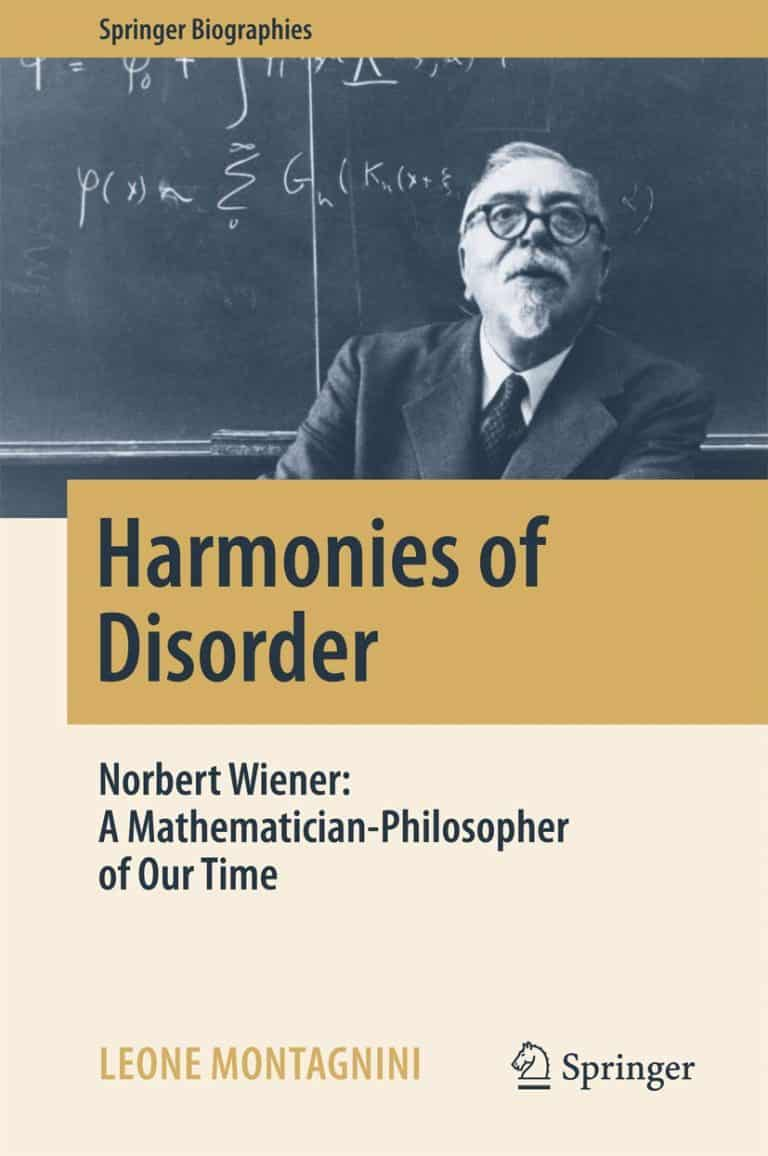 Harmonies of Disorder: Norbert Wiener: A Mathematician-Philosopher of Our Time