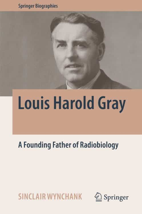 Louis Harold Gray: A Founding Father of Radiobiology | Book | Abakcus